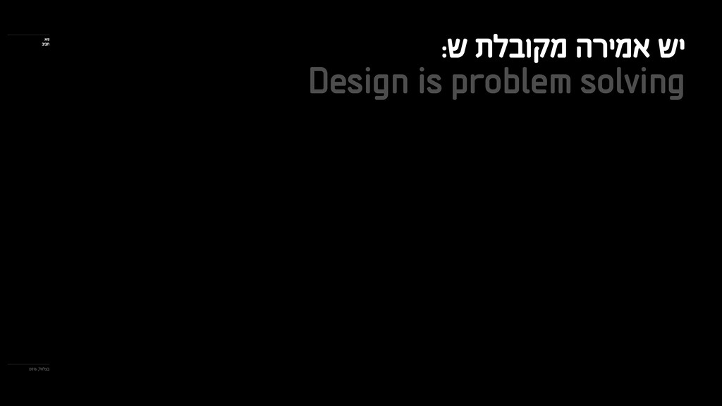 :ש תלבוקמ הרימא שי Design is problem solving 20...