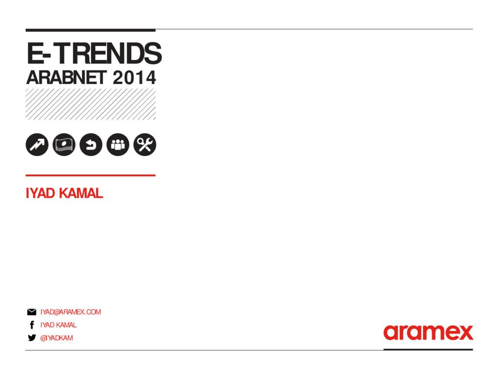E-TRENDS ARABNET 2014 IYAD KAMAL IYAD KAMAL IYA...