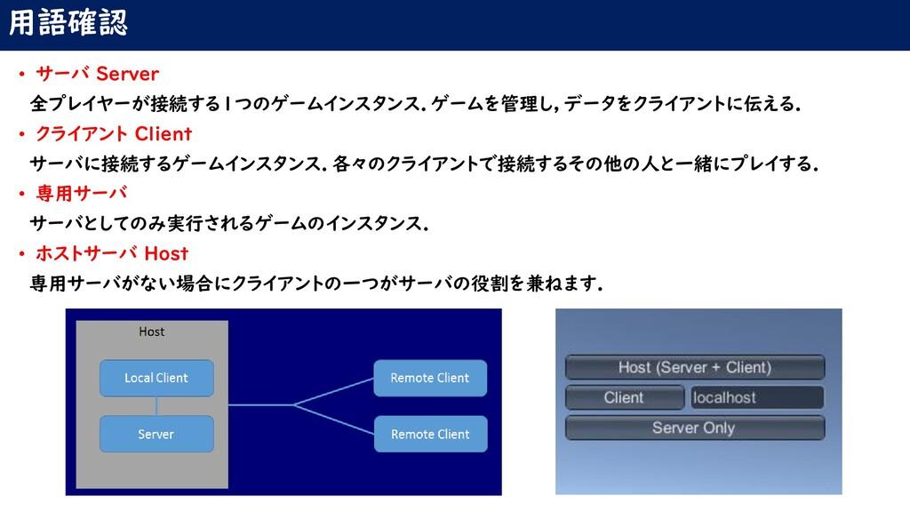 用語確認 • サーバ Server 全プレイヤーが接続する1つのゲームインスタンス.ゲームを管...
