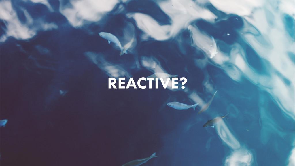 REACTIVE?