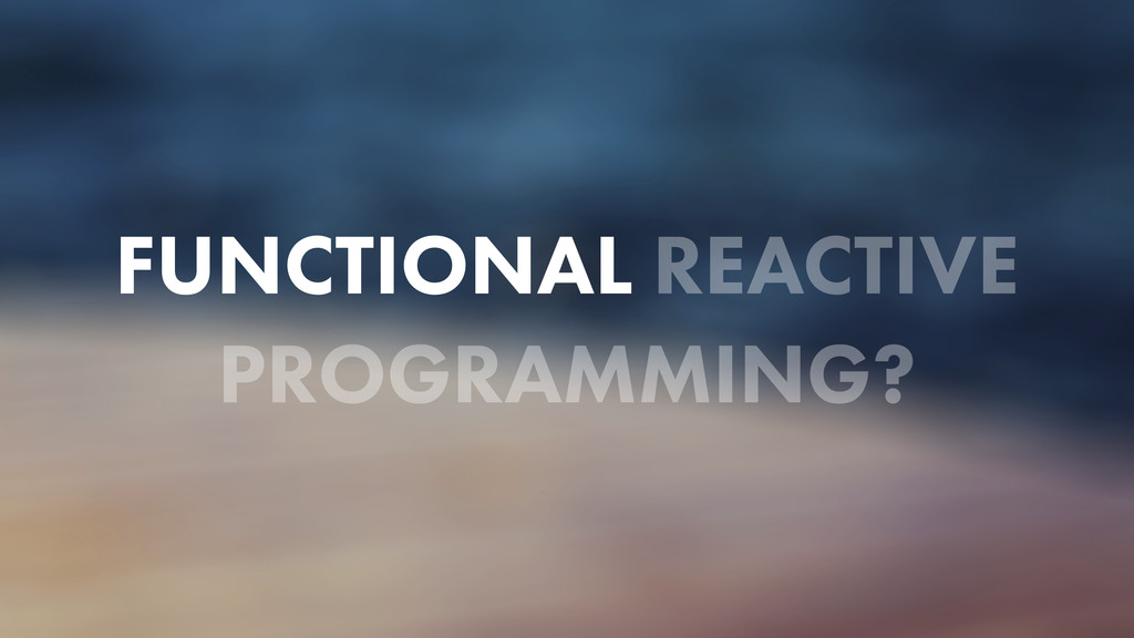 FUNCTIONAL REACTIVE PROGRAMMING?