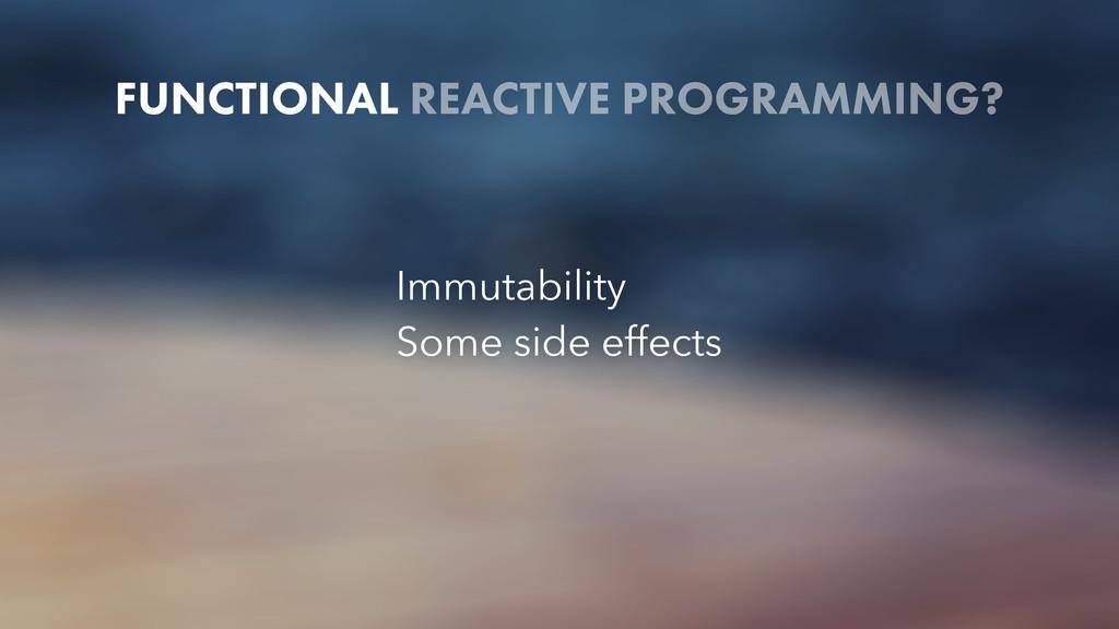 FUNCTIONAL REACTIVE PROGRAMMING? Immutability S...