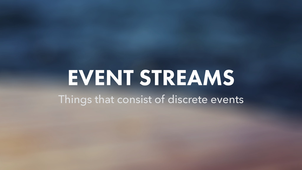 EVENT STREAMS Things that consist of discrete e...