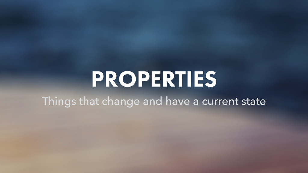 PROPERTIES Things that change and have a curren...