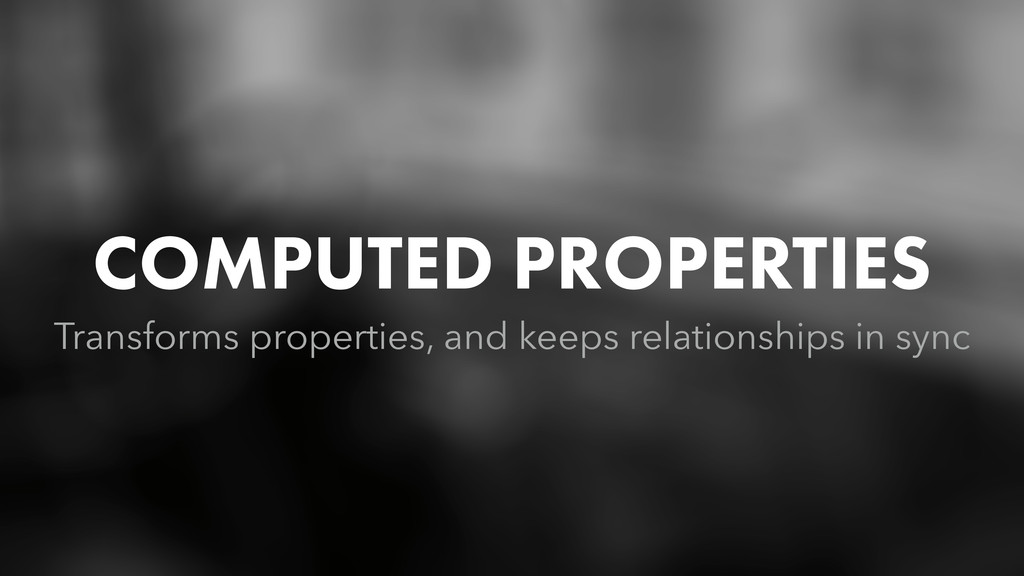 COMPUTED PROPERTIES Transforms properties, and ...