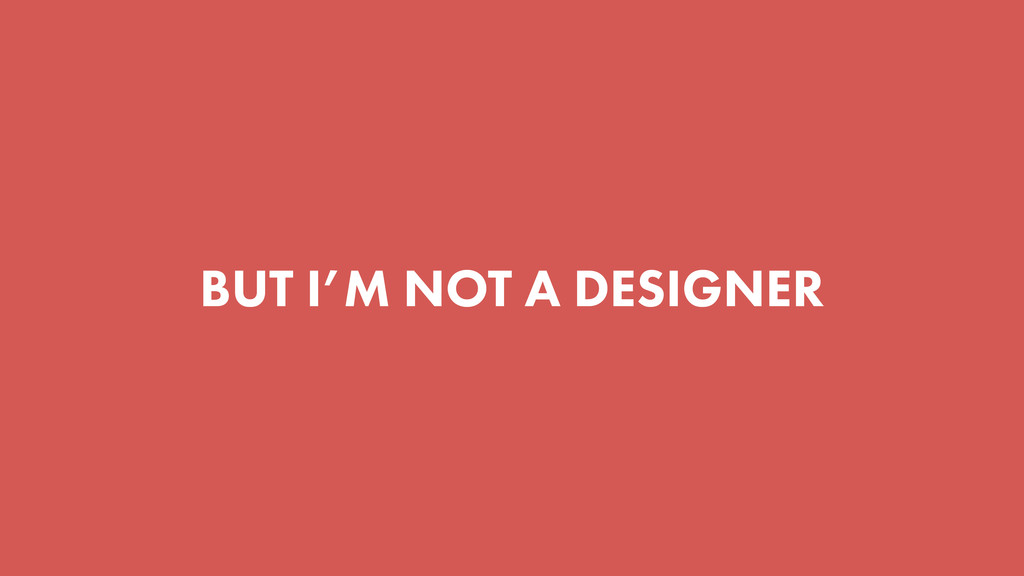 BUT I'M NOT A DESIGNER