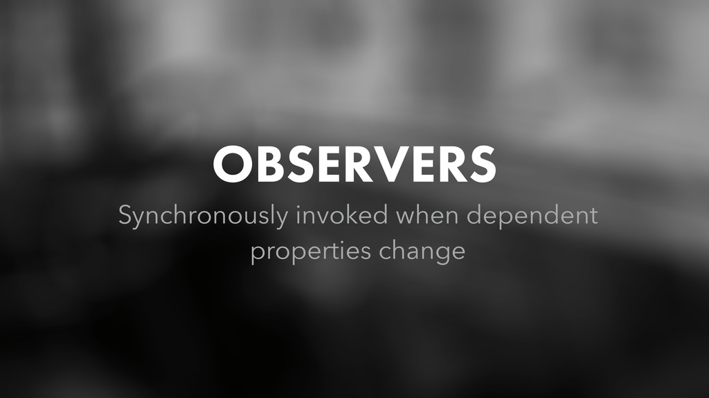 OBSERVERS Synchronously invoked when dependent ...