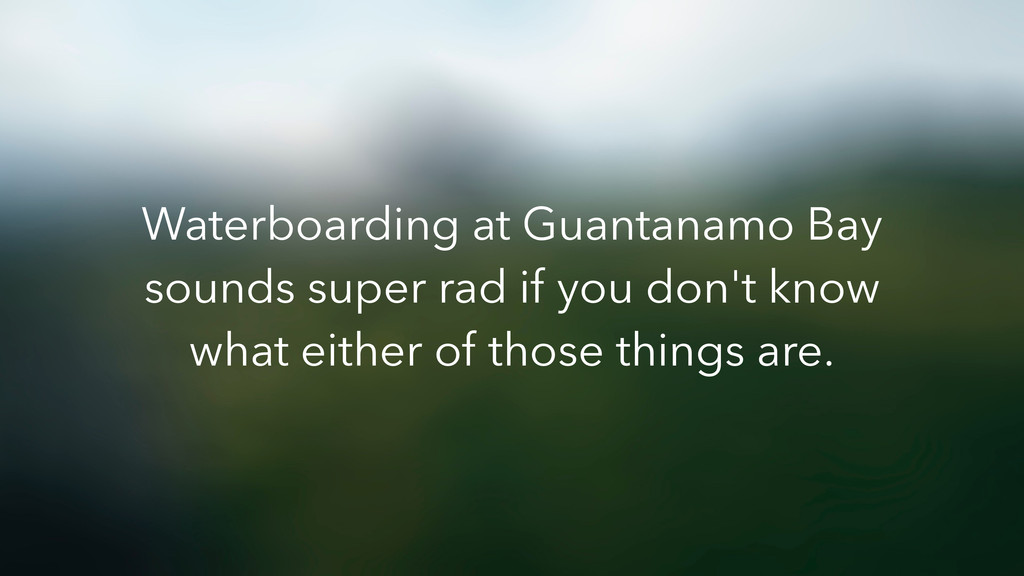 Waterboarding at Guantanamo Bay sounds super ra...