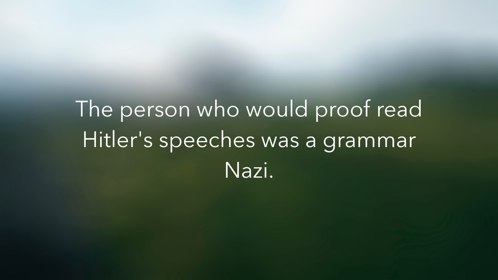 The person who would proof read Hitler's speech...