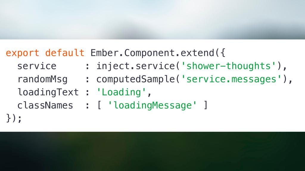 export default Ember.Component.extend({ service...