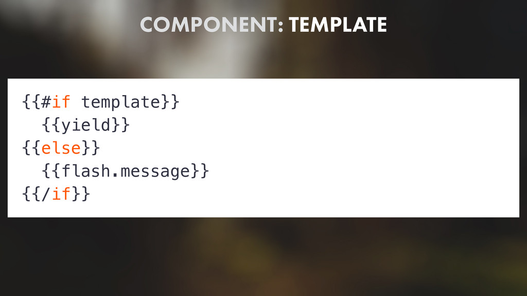COMPONENT: TEMPLATE {{#if template}} {{yield}} ...