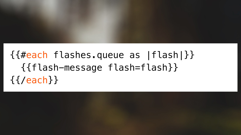{{#each flashes.queue as |flash|}} {{flash-mess...