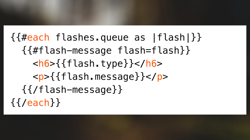 {{#each flashes.queue as |flash|}} {{#flash-mes...