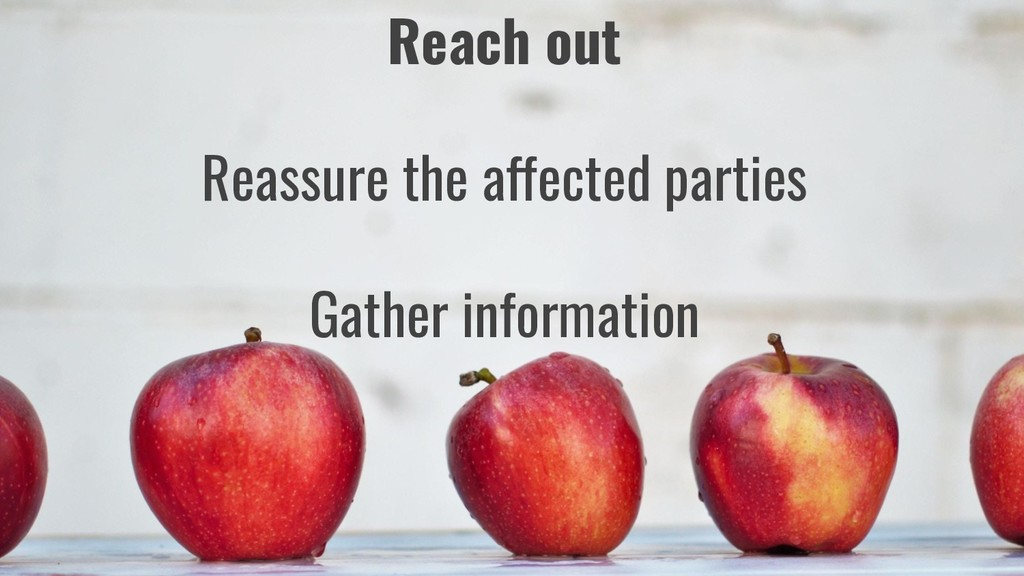 Reach out Reassure the affected parties Gather ...