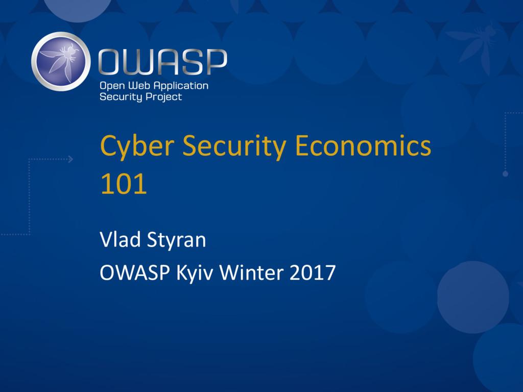 Cyber Security Economics 101 Vlad Styran OWASP ...