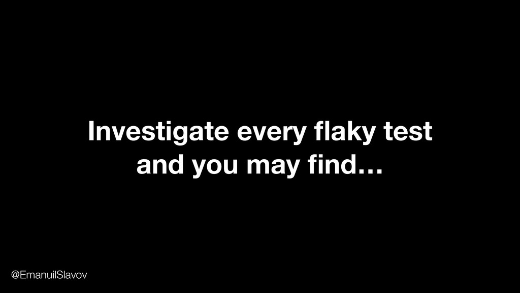 Investigate every flaky test and you may find… @E...