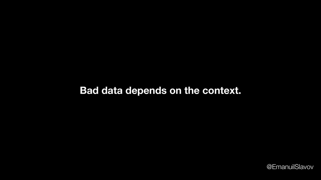 Bad data depends on the context. @EmanuilSlavov