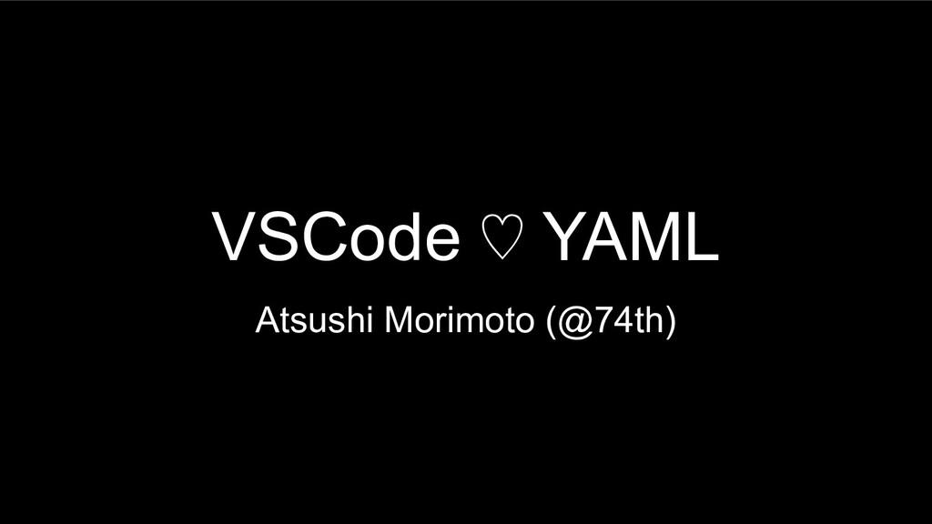 VSCode ♡ YAML Atsushi Morimoto (@74th)