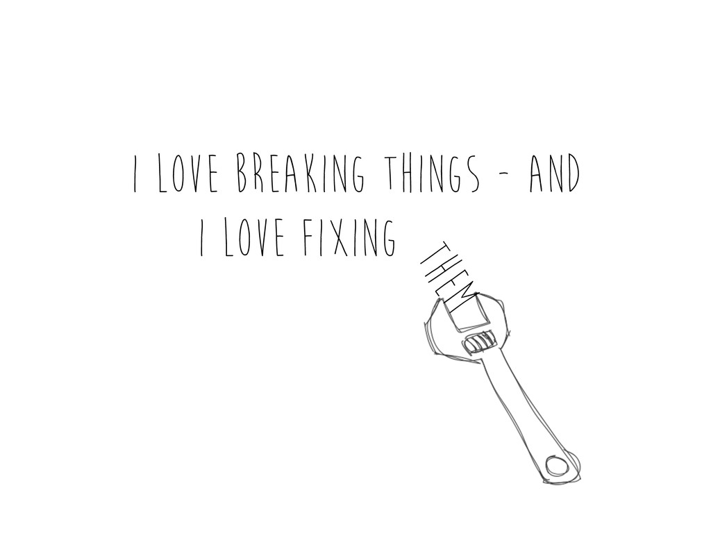 I love breaking things - and i love fixing them