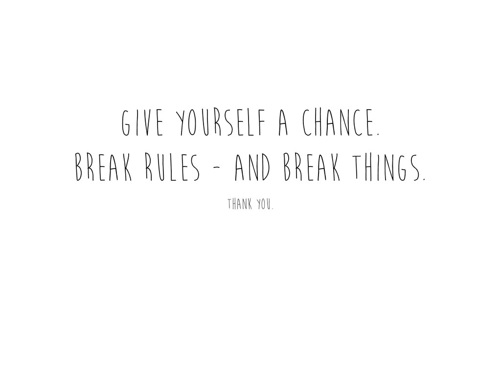 Give yourself a chance. break rules - and break...