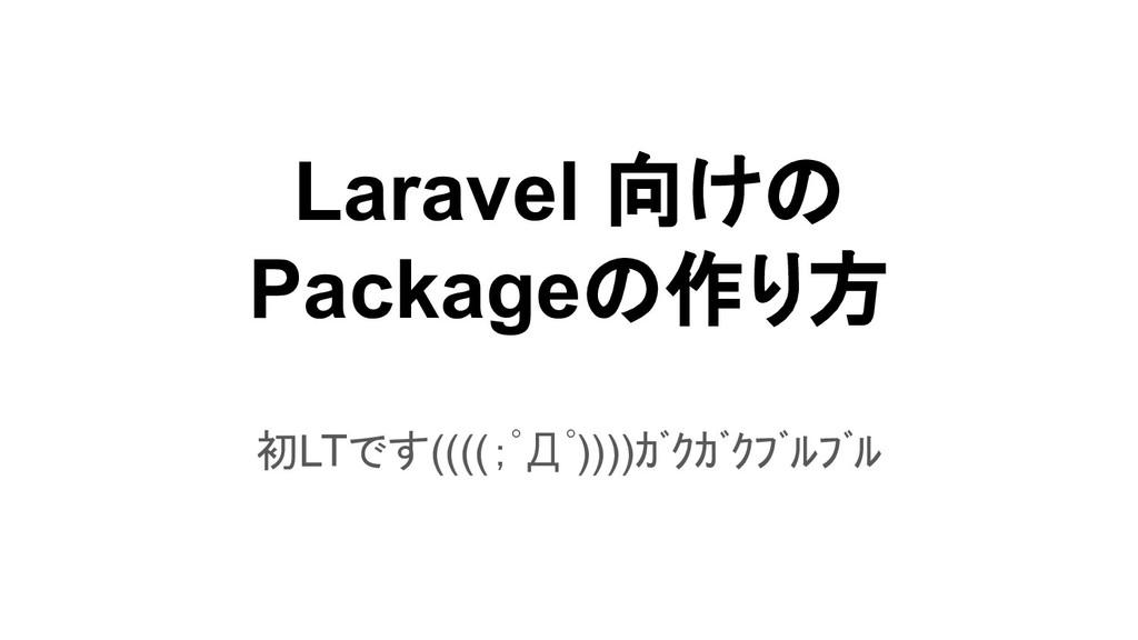 Laravel 向けの Packageの作り方 初LTです((((;゚Д゚))))ガクガク...