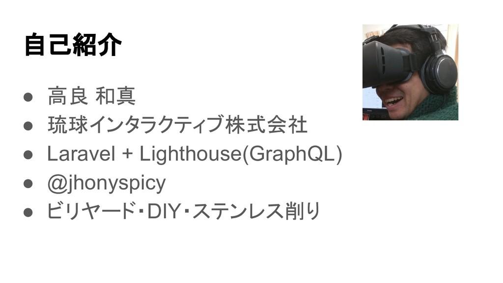 自己紹介 ● 高良 和真 ● 琉球インタラクティブ株式会社 ● Laravel + Light...
