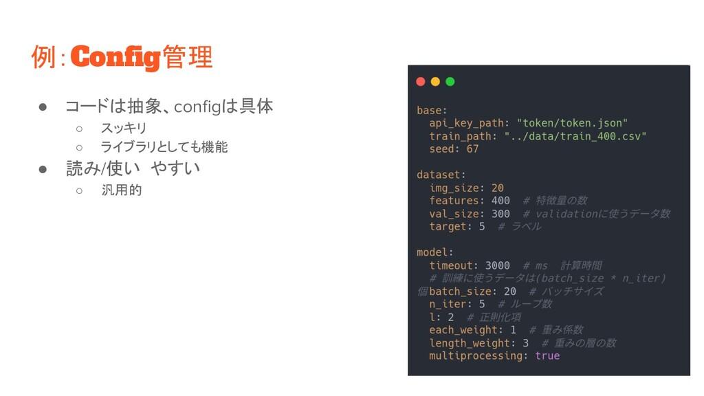 例:Config管理 ● コードは抽象、configは具体 ○ スッキリ ○ ライブラリとしても機...