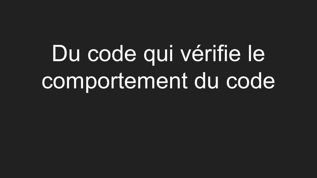 Du code qui vérifie le comportement du code