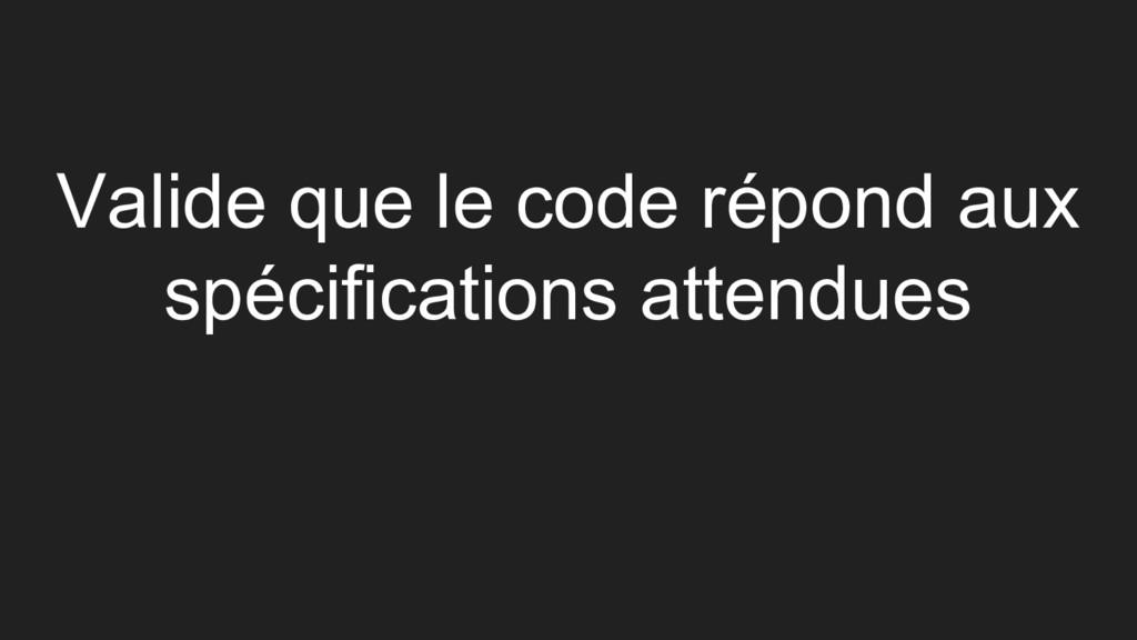 Valide que le code répond aux spécifications at...