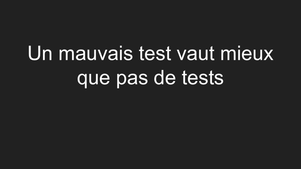 Un mauvais test vaut mieux que pas de tests