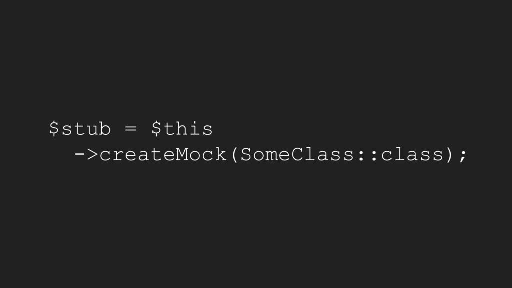 $stub = $this ->createMock(SomeClass::class);