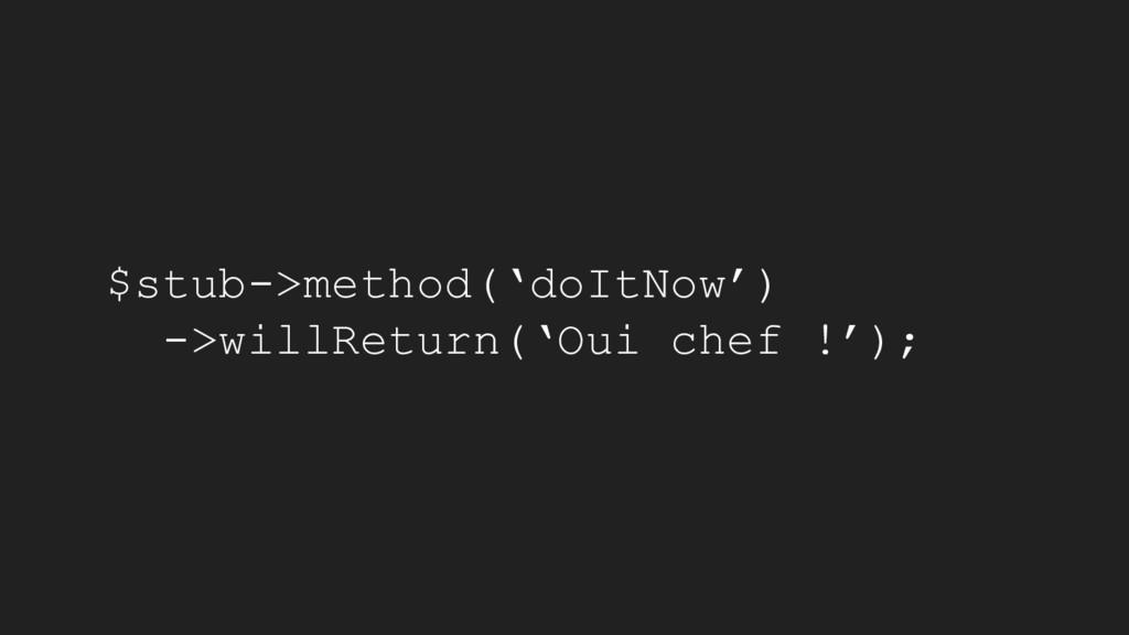 $stub->method('doItNow') ->willReturn('Oui chef...