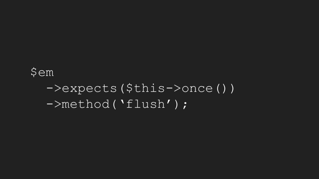 $em ->expects($this->once()) ->method('flush');