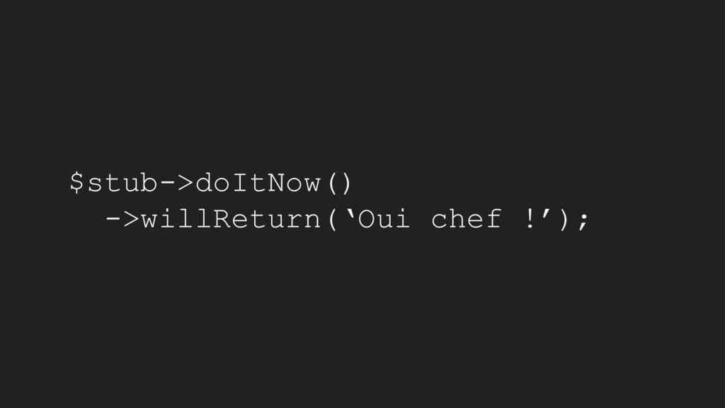 $stub->doItNow() ->willReturn('Oui chef !');