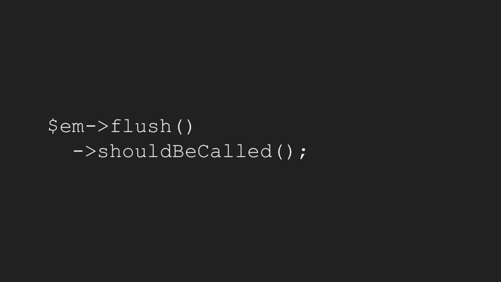 $em->flush() ->shouldBeCalled();