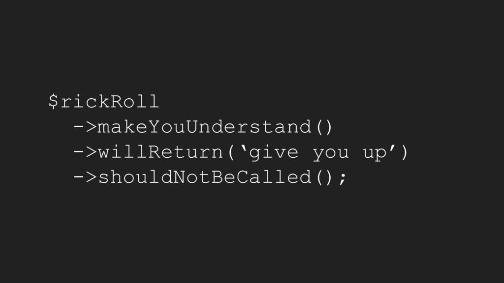 $rickRoll ->makeYouUnderstand() ->willReturn('g...