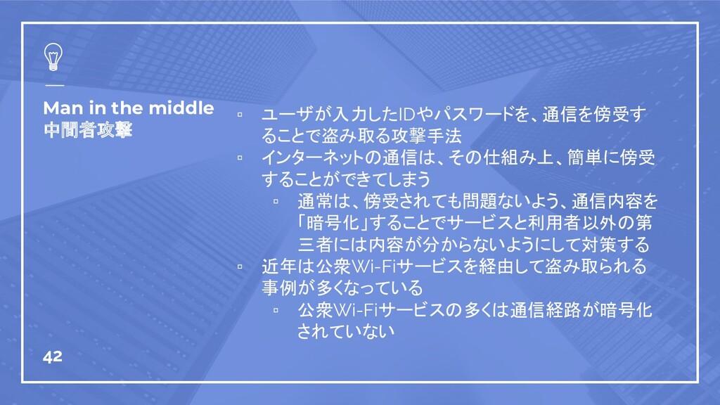 Man in the middle 中間者攻撃 ▫ ユーザが入力したIDやパスワードを、通信を...
