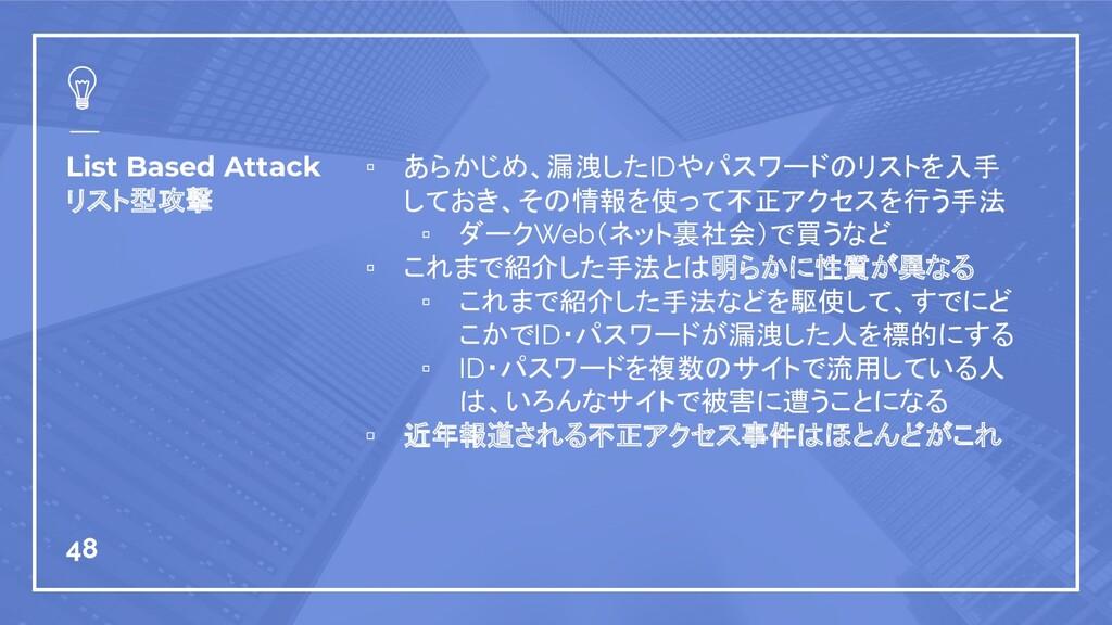 List Based Attack リスト型攻撃 ▫ あらかじめ、漏洩したIDやパスワードのリ...