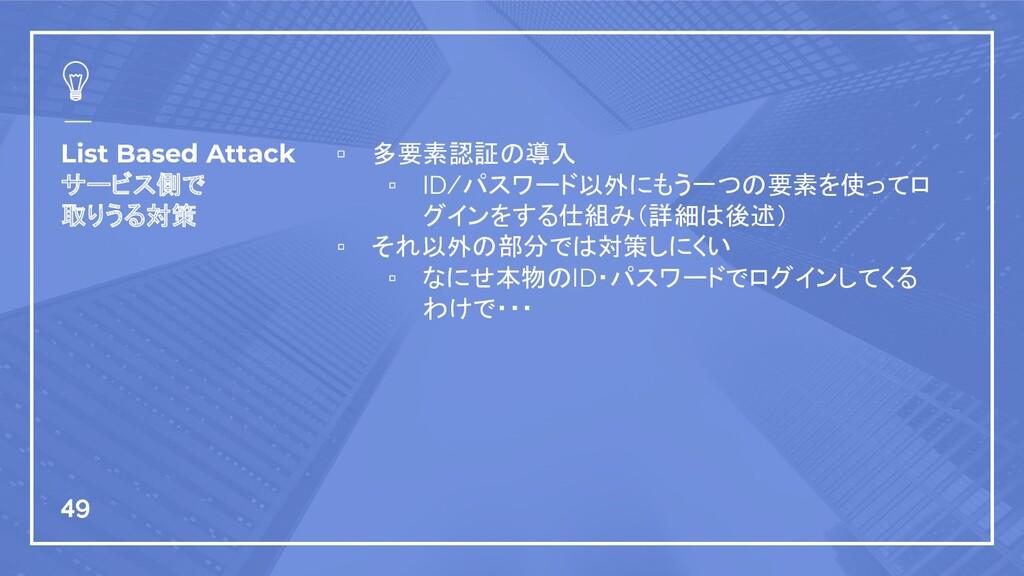 List Based Attack サービス側で 取りうる対策 ▫ 多要素認証の導入 ▫ ID...