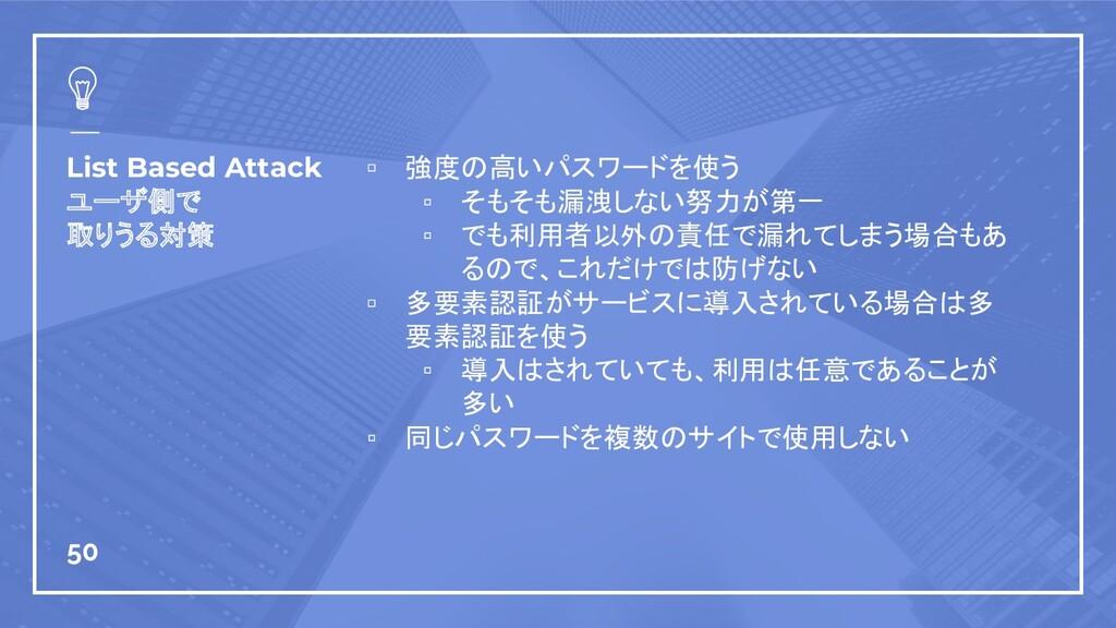 List Based Attack ユーザ側で 取りうる対策 ▫ 強度の高いパスワードを使う ...