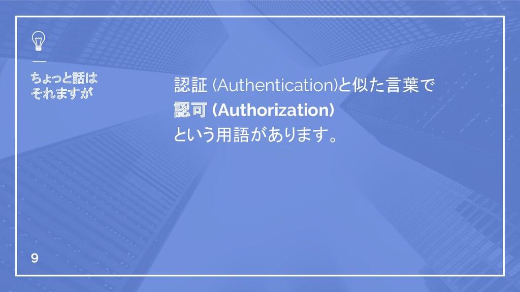 ちょっと話は それますが 認証 (Authentication)と似た言葉で 認可 (Auth...
