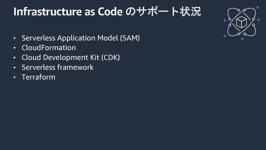 Infrastructure as Code のサポート状況 • Serverless App...