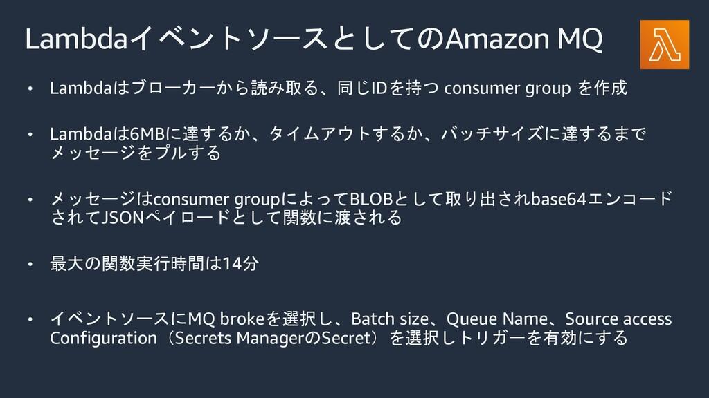 LambdaイベントソースとしてのAmazon MQ • Lambdaはブローカーから読み取る...