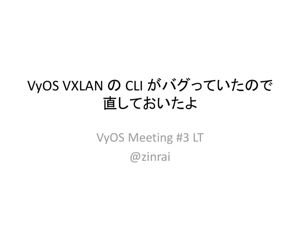 VyOS VXLAN の CLI がバグっていたので 直しておいたよ VyOS Meeting...