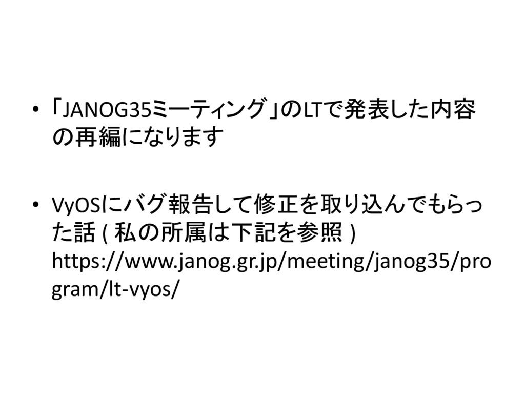 • 「JANOG35ミーティング」のLTで発表した内容 の再編になります • VyOSにバグ報...