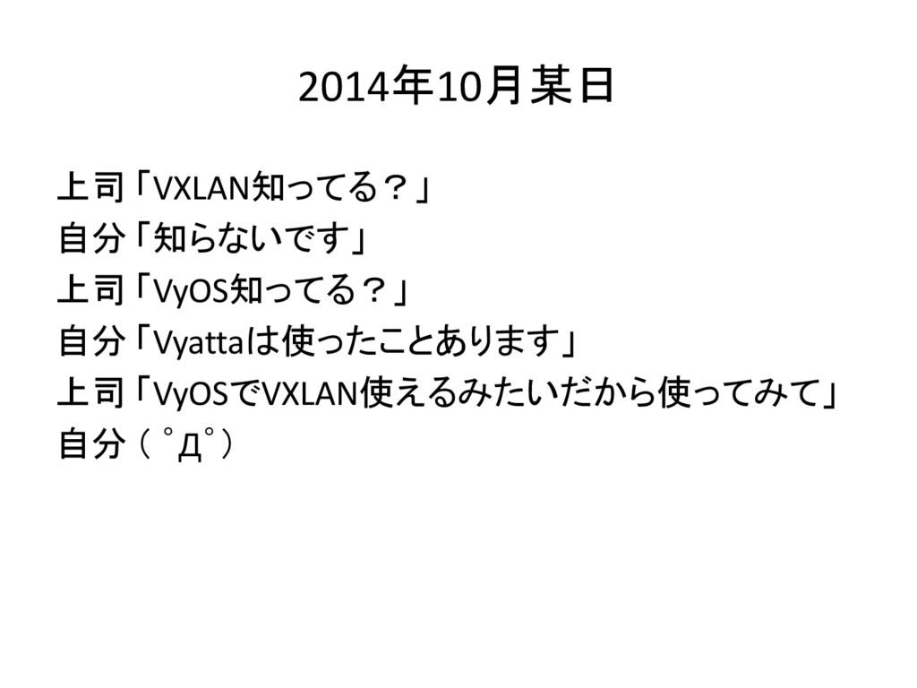 2014年10月某日 上司 「VXLAN知ってる?」 自分 「知らないです」 上司 「VyOS...