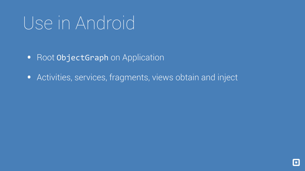 Use in Android • Root ObjectGraph on Applicatio...
