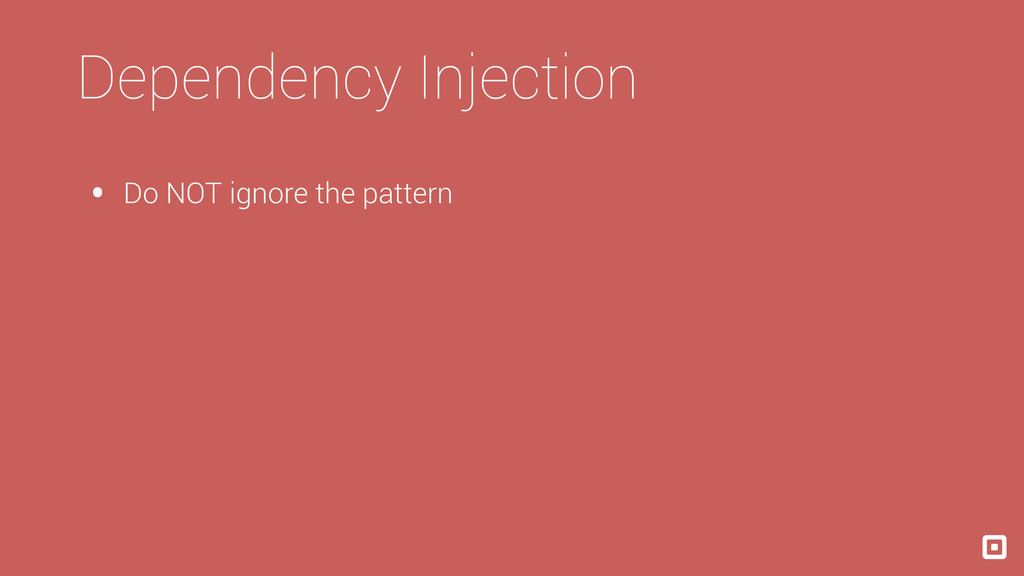 Dependency Injection • Do NOT ignore the pattern