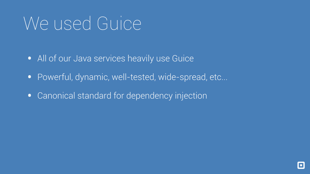 We used Guice • All of our Java services heavil...