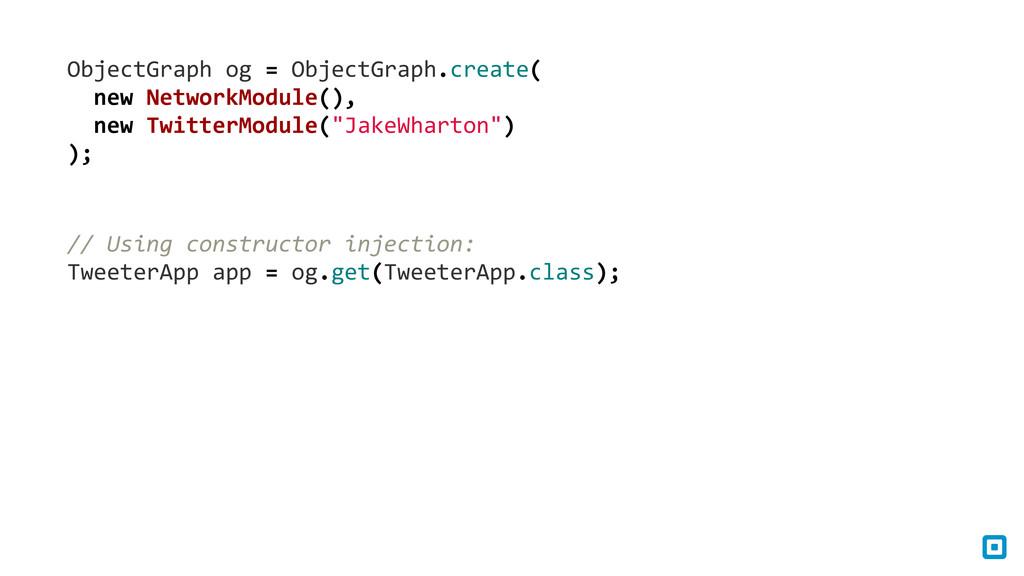 ObjectGraph og = ObjectGraph.create( ...